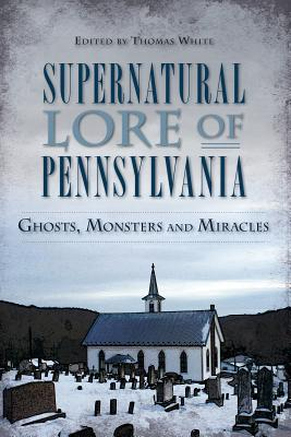 Image for Supernatural Lore of Pennsylvania: Ghosts, Monsters and Miracles (American Legends)