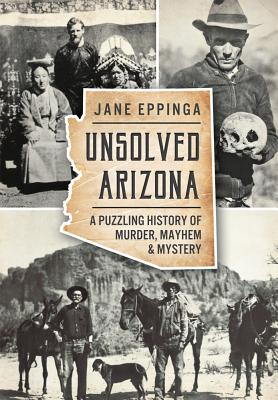 Unsolved Arizona:: A Puzzling History of Murder, Mayhem and Mystery, Jane Eppinga