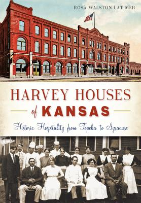 Harvey Houses of Kansas:: Historic Hospitality from Topeka to Syracuse (Landmarks), Rosa Walston Latimer