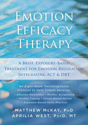 Emotion Efficacy Therapy: A Brief, Exposure-Based Treatment for Emotion Regulation Integrating ACT and DBT, McKay PhD, Matthew; West PsyD  MT, Aprilia