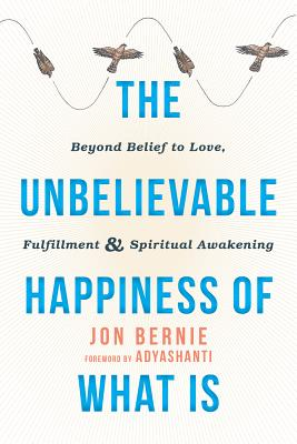 The Unbelievable Happiness of What Is: Beyond Belief to Love, Fulfillment, and Spiritual Awakening, Bernie, Jon