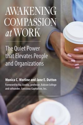 Image for Awakening Compassion at Work: The Quiet Power That Elevates People and Organizations