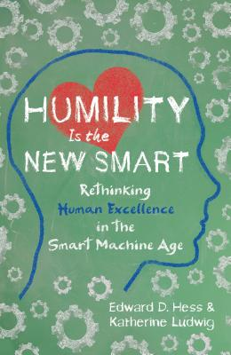 Image for Humility Is the New Smart: Rethinking Human Excellence in the Smart Machine Age