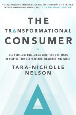 Image for The Transformational Consumer: Fuel a Lifelong Love Affair with Your Customers by Helping Them Get Healthier, Wealthier, and Wiser