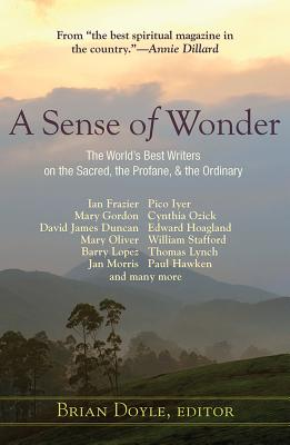 A Sense of Wonder: The World's Best Writers on the Sacred, the Profane, and the Ordinary, Brian Doyle