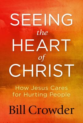 Seeing the Heart of Christ: How Jesus Cares for Hurting People, Crowder, Bill