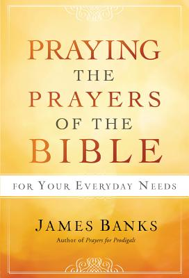 Praying the Prayers of the Bible for Your Everyday Needs, Dr. James Banks