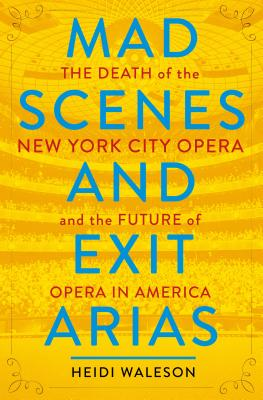 Image for Mad Scenes and Exit Arias: The Death of the New York City Opera and the Future of Opera in America