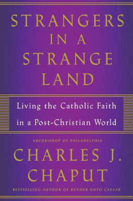 Strangers in a Strange Land: Living the Christian Faith in a Post-Christian World, Charles J. Chaput