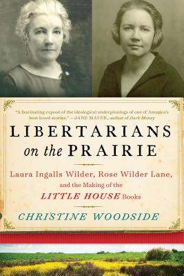 Image for Libertarians on the Prairie: Laura Ingalls Wilder, Rose Wilder Lane, and the Making of the Little House Books