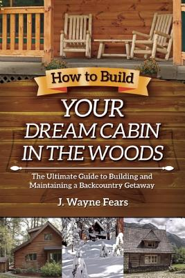 Image for How to Build Your Dream Cabin in the Woods: The Ultimate Guide to Building and Maintaining a Backcountry Getaway