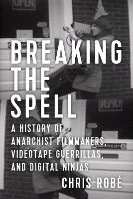 Image for Breaking the Spell: A History of Anarchist Filmmakers, Videotape Guerrillas, and Digital Ninjas