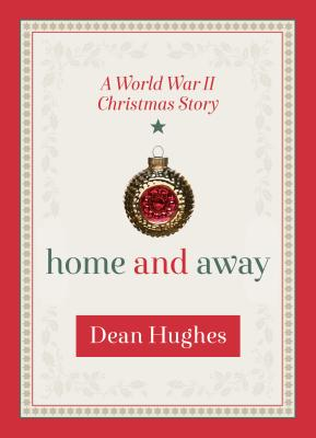 Home and Away: A World War II Christmas Story, Dean Hughes
