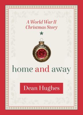 Home and Away: A World War II Christmas Story, Dean Hughes
