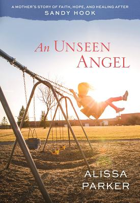 An Unseen Angel: A Mother's Story of Faith, Hope, and Healing After Sandy Hook, Alissa Parker