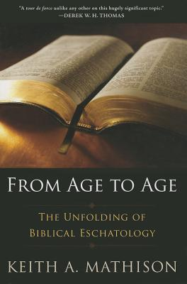 From Age to Age: The Unfolding of Biblical Eschatology, Keith A. Mathison