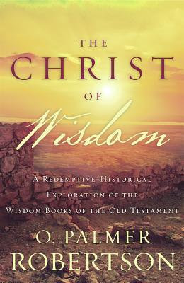 Image for The Christ of Wisdom: A Redemptive-Historical Exploration of the Wisdom Books of the Old Testament