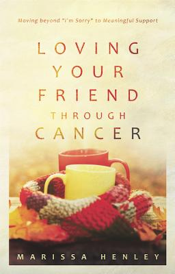 Image for Loving Your Friend Through Cancer: Moving Beyond I'm Sorry to Meaningful Support