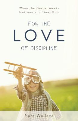 Image for For the Love of Discipline: When the Gospel Meets Tantrums and Time-Outs