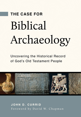 Image for The Case for Biblical Archaeology: Uncovering the Historical Record of God's Old Testament People