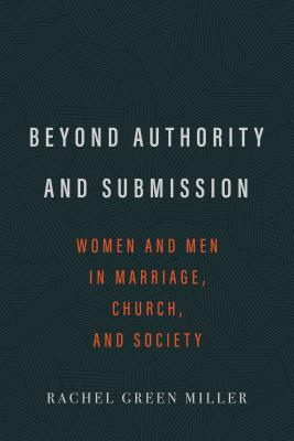 Image for Beyond Authority and Submission: Women and Men in Marriage, Church, and Society