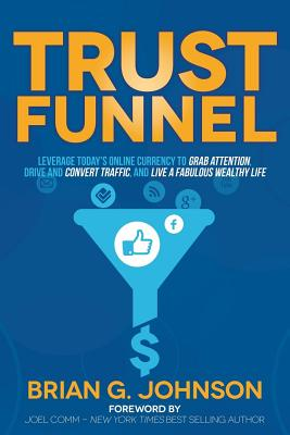 Trust Funnel: Leverage Today's Online Currency to Grab Attention, Drive and Convert Traffic, and Live a Fabulous Wealthy Life, Johnson, Brian G.