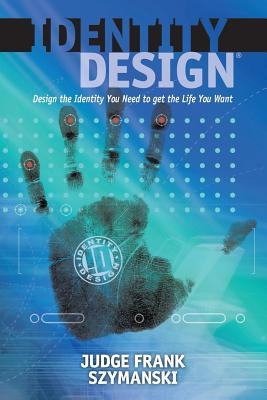 Identity Design: Design the Identity You Need to get the Life You Want, Szymanski, Judge Frank