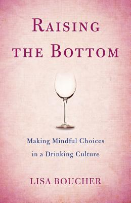 Image for Raising the Bottom: Making Mindful Choices in a Drinking Culture
