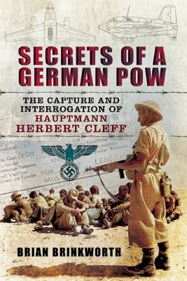 Secrets of a German POW: The Capture and Interrogation of Hauptmann Herbert Cleff, Brinkworth, Brian