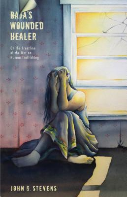 Baja's Wounded Healer: On the Frontline of the War on Human Trafficking, Stevens, John G.