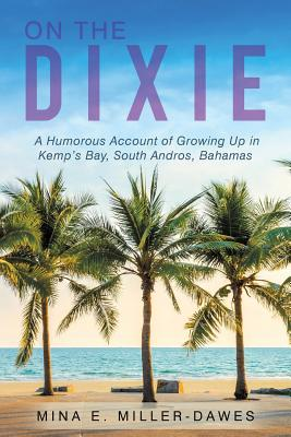 On the Dixie: A Humorous Account of Growing Up in Kemp's Bay, South Andros, Bahamas, Miller-Dawes, Mina E