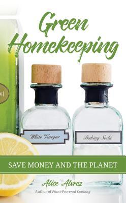 Green Homekeeping: Save Money and the Planet, Alvrez, Alice