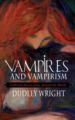 Vampires and Vampirism: Collected Stories from Around the World, Wright, Dudley