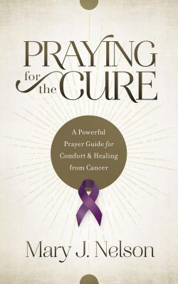 Image for Praying for the Cure: A Powerful Prayer Guide for Comfort and Healing from Cancer