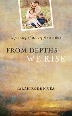 Image for From Depths We Rise: A Journey of Beauty from Ashes