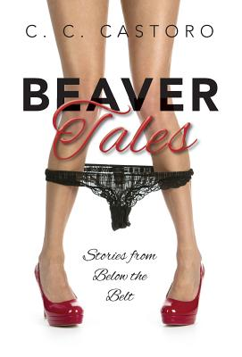 Beaver Tales: Stories From Below The Belt, Castoro, C. C.