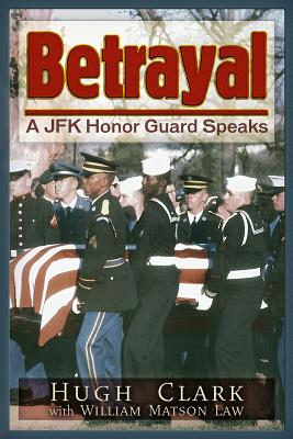 Betrayal: A JFK Honor Guard Speaks, Clark, Hugh; Law, William Matson