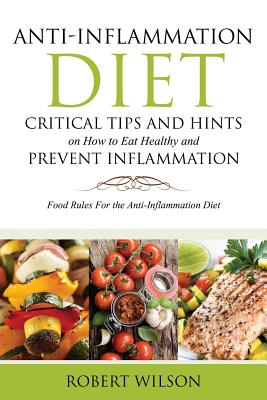 Image for Anti-Inflammation Diet: Critical Tips and Hints on How to Eat Healthy and Prevent Inflammation: Food Rules for the Anti-Inflammation Diet