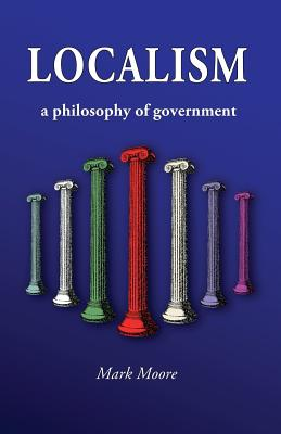 Localism: A Philosophy of Government, Moore, Mark