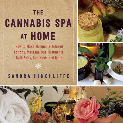Image for The Cannabis Spa at Home: DIY Marijuana-Based Lotions, Massage Oils, Ointments, Bath Salts, Spa Nosh, and More