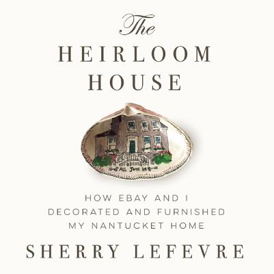 The Heirloom House: How eBay and I Decorated and Furnished My Nantucket Home, Lefevre, Sherry