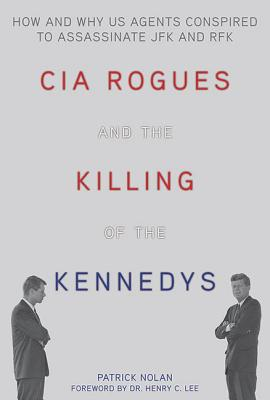 CIA Rogues and the Killing of the Kennedys: How and Why US Agents Conspired to Assassinate JFK and RFK, Nolan, Patrick