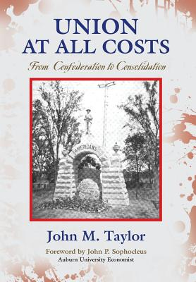 UNION AT ALL COSTS: From Confederation to Consolidation, Taylor, John M.