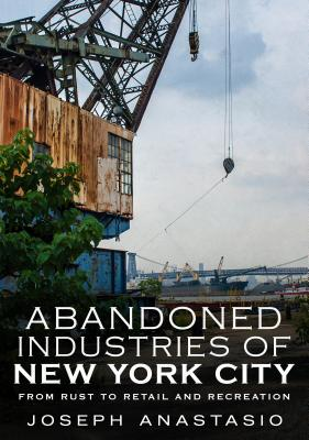 Image for Abandoned Industries of New York City: From Rust to Retail and Recreation