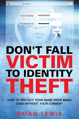 Don't Fall Victim to Identity Theft: How to Protect Your Name from Being Used Without Your Consent, Lewis, Brian