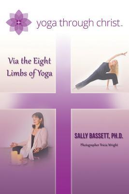 Yoga Through Christ: Via the Eight Limbs of Yoga, Bassett Ph D, Sally