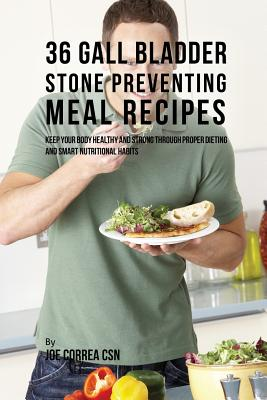 36 Gallbladder Stone Preventing Meal Recipes: Keep Your Body Healthy and Strong through Proper Dieting and Smart Nutritional Habits, Correa, Joe