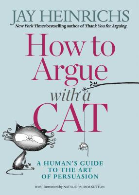 Image for How to Argue with a Cat: A Human's Guide to the Art of Persuasion