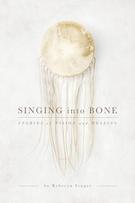 Image for Singing into Bone: Stories of Vision and Healing