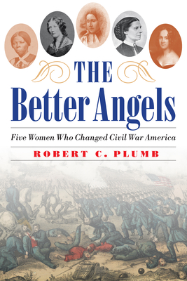 Image for BETTER ANGELS: FIVE WOMEN WHO CHANGED CIVIL WAR AMERICA